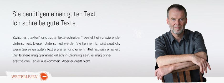 """Sie benötigen einen guten Text. Ich schreibe gute Texte. Zwischen """"texten"""" und """"gute Texte schreiben"""" besteht ein gravierender Unterschied. Diesen Unterschied werden Sie kennen. Er wird deutlich, wenn Sie einen guten Text erwartet und Ihrem Verständnis nach in Auftrag gegeben haben und einen mittelmäßigen Text erhalten."""